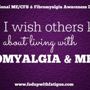 "In celebration of International ME/CFS and Fibromyalgia Awareness Day, FedUpwithFatigue.com readers are sharing ""What I wish others knew about living with fibromyalgia and ME/CFS."""