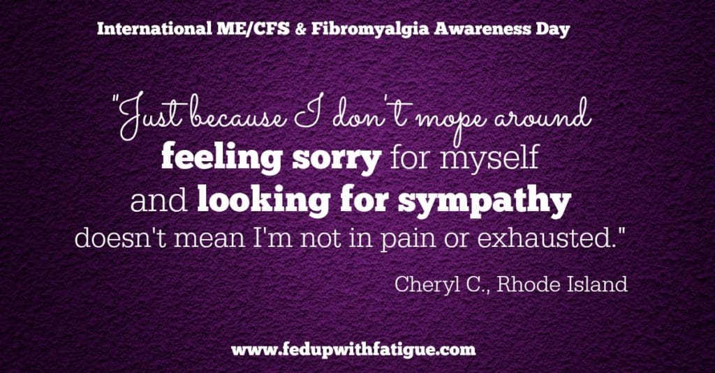 "For May 12, 2016 - International ME/CFS & Fibromyalgia Awareness Day, I asked my fellow chronic illness warriors, ""What would you like others to know about life with fibromyalgia and/or ME/CFS?"" Here are their responses!"