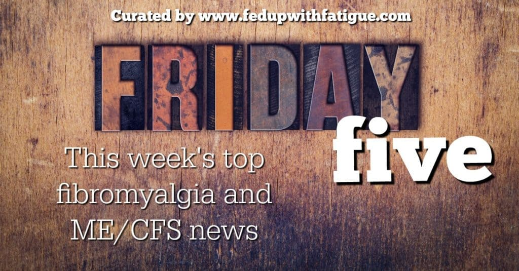 Friday 5: July 29, 2016 fibromyalgia and ME/CFS news