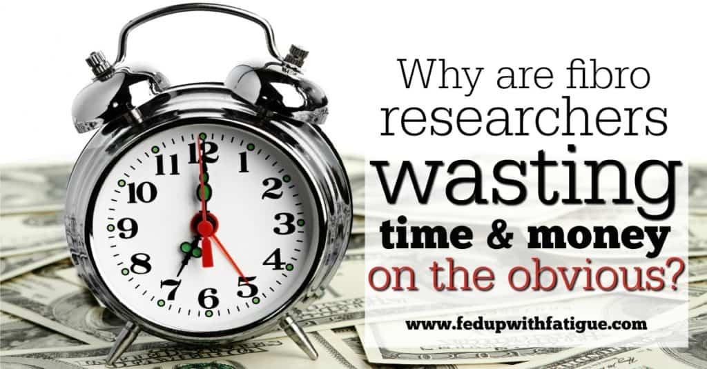 Why are fibro researchers wasting time and money on the obvious?