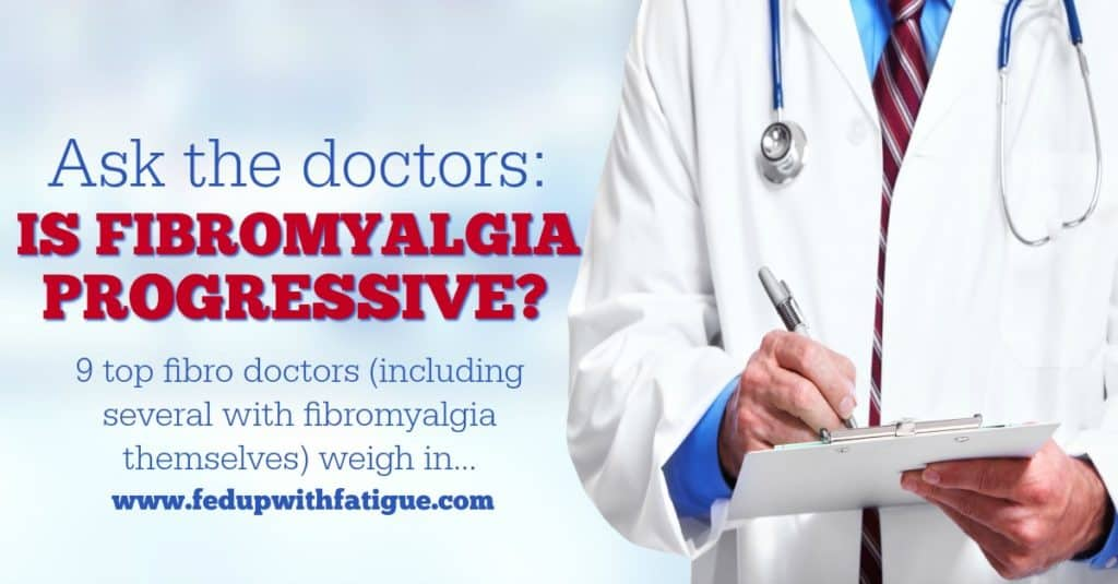 I asked fibromyalgia specialists around the country to weigh in on one question: Is fibromyalgia progressive? Do symptoms worsen over time? Here's what they had to say.