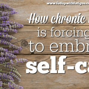 How chronic illness is forcing m to embrace self care | Fed Up with Fatigue