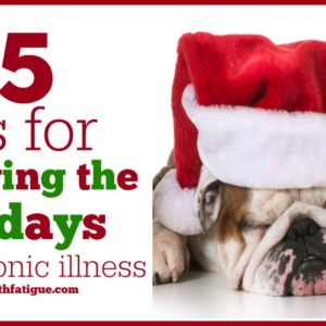 15 tips for surviving the holidays with chronic illness | Fed Up with Fatigue
