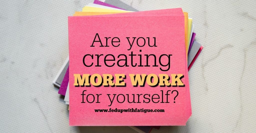 Are you creating more work for yourself?