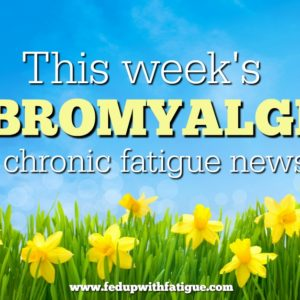 May 19, 2017 fibromyalgia and chronic fatigue news curated weekly by FedUpwithFatigue.com