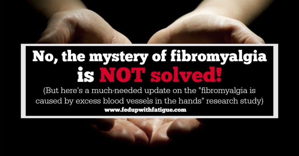 "No, the mystery of fibromyalgia is NOT solved! | An update on the ""fibromyalgia is caused by excess blood vessels in the hands"" study"