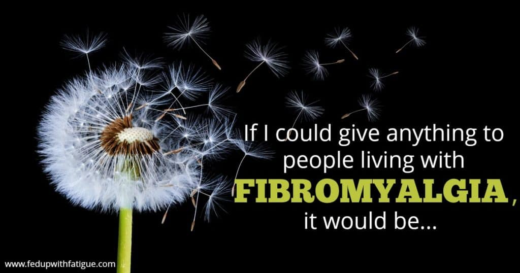 If I could give anything to people with fibromyalgia, it would be ... | Fed Up with Fatigue