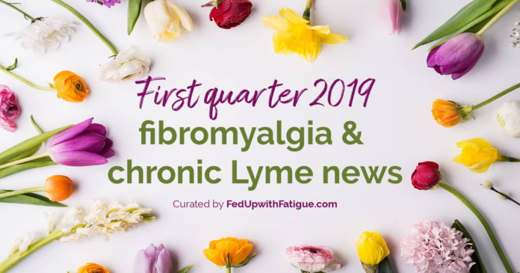 First quarter 2019 fibromyalgia & chronic Lyme news + a health update | Fed Up with Fatigue