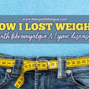 How I lost weight with #fibromyalgia & #Lyme disease | Fed Up with Fatigue