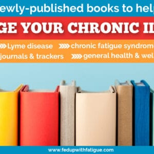 40+ newly-published books to help you manage chronic illnesses such as fibromyalgia, chronic fatigue, Lyme and others. | Fed Up with Fatigue